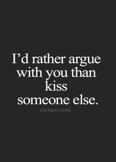 ...through it all, we'd rather have bad times together than good times with someone else. :)... And I'd argue with you everyday before I'd kiss anybody else.