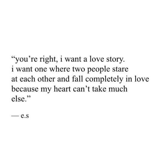 You're right, I want a love story. I want one where two people stare at each other and fall completely in love because my heart can't take much else.