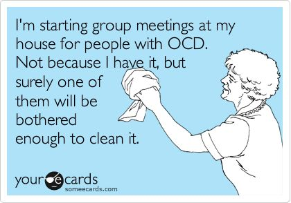 I'm starting group meetings at my house for people with OCD. Not because I have it, but surely one of them will be bothered enough to clean it.