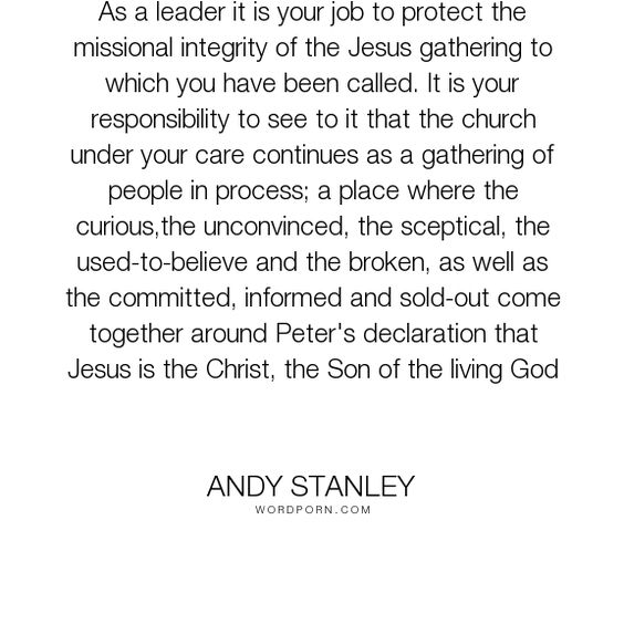 "Andy Stanley - ""As a leader it is your job to protect the missional integrity of the Jesus gathering..."". responsibility, leadership, church"