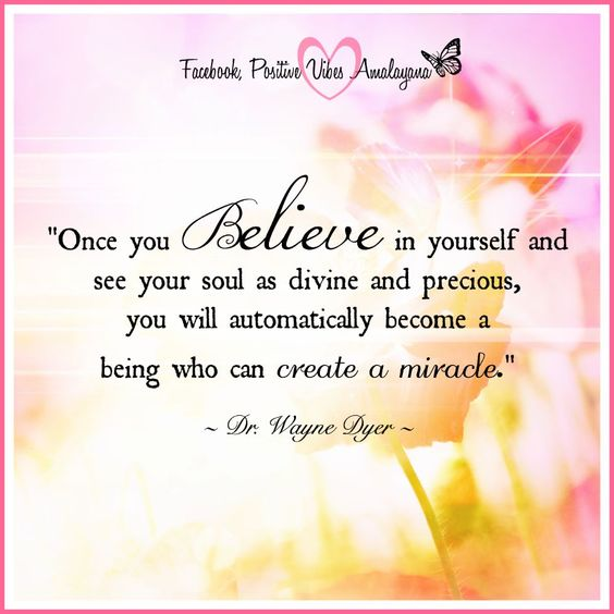 """Once you believe in yourself and see your soul as divine and precious, you will automatically become a being who can create a miracle."" ~ Dr. Wayne Dyer <3:"