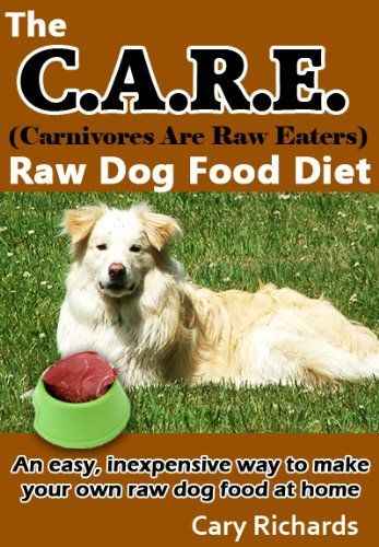 The C.A.R.E. (Carnivores Are Raw Eaters) Raw Dog Food Diet (Pets - Dogs 1) by Cary Richards