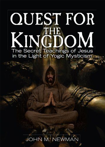 Quest For The Kingdom: The Secret Teachings of Jesus in the Light of Yogic Mysticism by John Newman. $9.99. 416 pages. Publisher: CreateSpace (April 8, 2011)