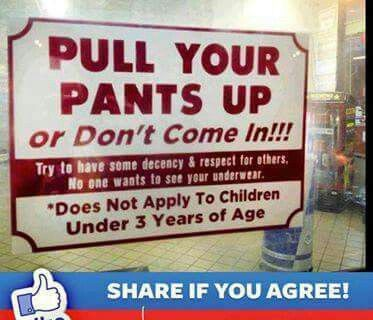Amen!!  Why anyone likes that look baffles me. Pants falling down below underwear is indecent, really DUMB LOOKING and says nothing but negative things about the person.