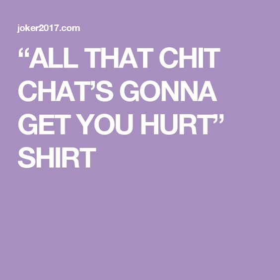 """""""ALL THAT CHIT CHAT'S GONNA GET YOU HURT"""" SHIRT"""