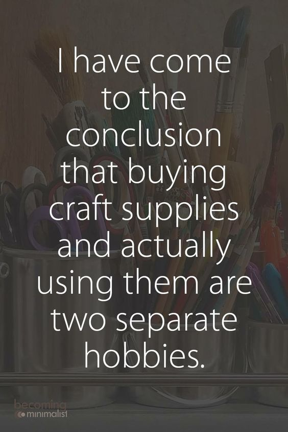 """I've come to the conclusion that buying craft supplies and actually using them are two separate hobbies."""