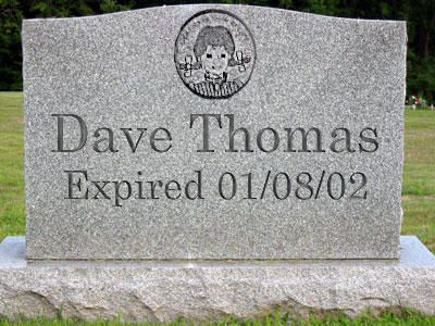 Dave Thomas....quite fitting...famous tombstones - founder of Wendy's restaurant chain. Business man who was in competition with Col Sanders (KFC) at the time. - RIP