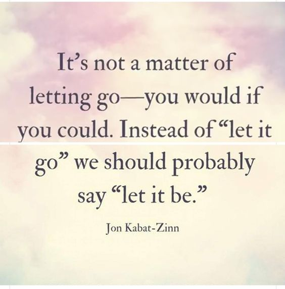 Better, but still not quite right. I absolutely hate it when someone tells me to let it go. It's like they are saying just forget about it. Like it never happened.