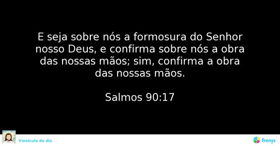 E seja sobre nós a formosura do Senhor nosso Deus, e confirma sobre nós a obra das nossas mãos; sim, confirma a obra das nossas mãos.  Salmos 90:17  #biblia #orientacao