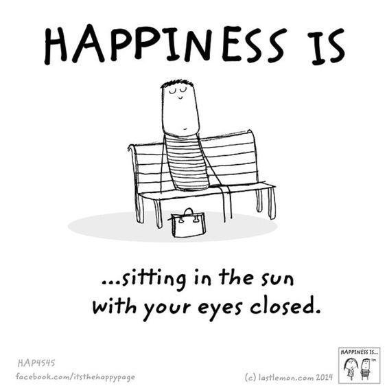 Happiness is sitting in the sun with your eyes closed..