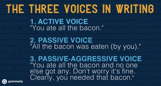"The Three Voices in Writing  1. ACTIVE VOICE ""You ate all the bacon.""  2. PASSIVE VOICE ""All the bacon was eaten (by you).""  3. PASSIVE-AGGRESSIVE VOICE ""You ate all the bacon and no one else got any. Don't worry it's fine. Clearly, you needed that bacon."":"