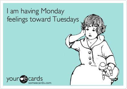 Funny Workplace Ecard: I am having Monday feelings toward Tuesdays.: