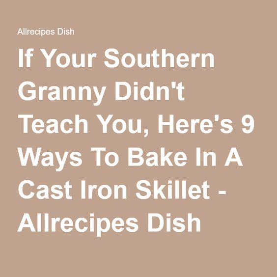 If Your Southern Granny Didn't Teach You, Here's 9 Ways To Bake In A Cast Iron Skillet - Allrecipes Dish