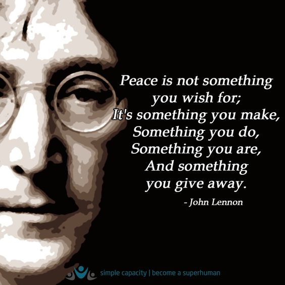 Peace is not something you wish for; it's something you make ...: