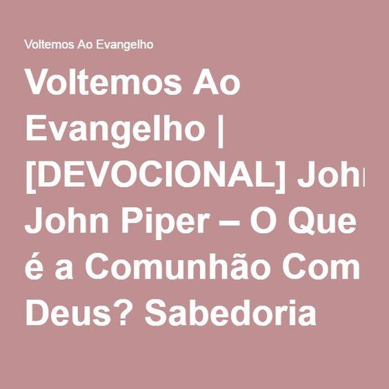 Voltemos Ao Evangelho | [DEVOCIONAL] John Piper – O Que é a Comunhão Com Deus? Sabedoria de John Owen