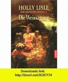 Die Weissagung. Der magische Spiegel 02. (9783442265510) Holly Lisle , ISBN-10: 3442265517  , ISBN-13: 978-3442265510 ,  , tutorials , pdf , ebook , torrent , downloads , rapidshare , filesonic , hotfile , megaupload , fileserve