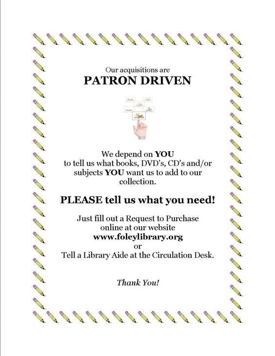 Our Acquisitions are Patron Driven - please let us know the titles or subjects you'd like to see on our shelves!  You can request via our website, www.foleylibrary.org, or you can simply put in a request with one or our Circulation Desk Staff at the library.