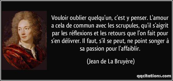 Vouloir oublier quelqu'un, c'est y penser. L'amour a cela de commun avec les scrupules, qu'il s'aigrit par les réflexions et les retours que l'on fait pour s'en délivrer. Il faut, s'il se peut, ne point songer à sa passion pour l'affaiblir. - Jean de La Bruyère