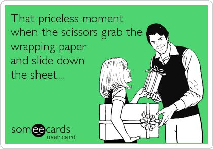 That priceless moment when the scissors grab the wrapping paper and slide down the sheet....