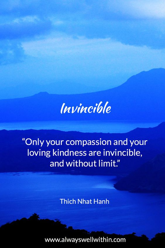 """""""Only your compassion and your loving kindness are invincible, and without limit."""" - Inspiring quote from Thich Nhat Hanh"""