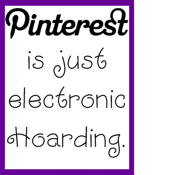 Pinterest is just electronic hoarding... by mitzi