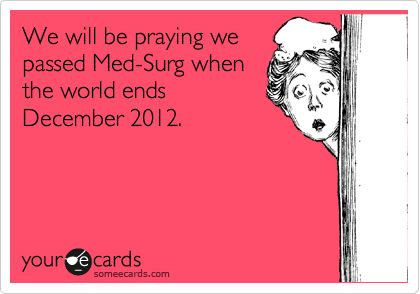 We will be praying we passed Med-Surg when the world ends December 2012.