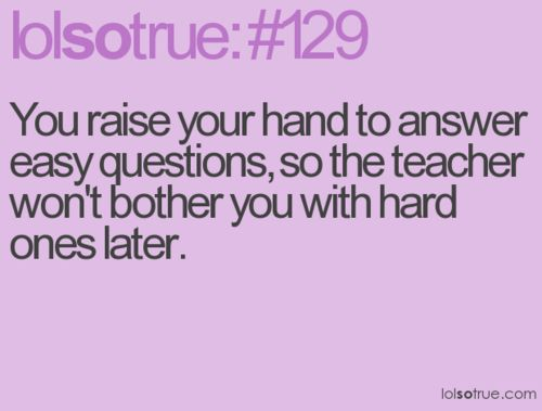 High school rule #1. College professors usually don't care if you know or not!