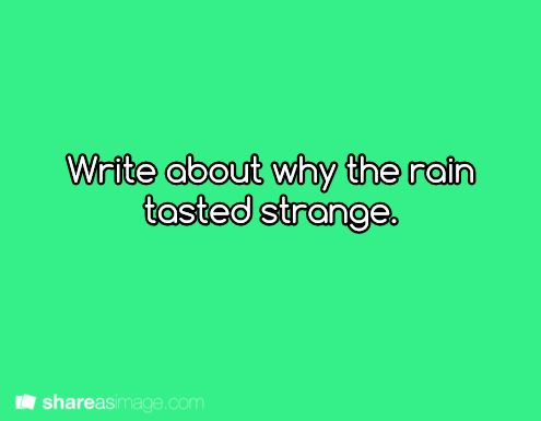 """I was looking at stuff quickly and read this one as """"Write about why the rain tasted orange"""". So Orange it shall stay."""