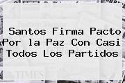 http://tecnoautos.com/wp-content/uploads/imagenes/tendencias/thumbs/santos-firma-pacto-por-la-paz-con-casi-todos-los-partidos.jpg Que Es La Paz. Santos firma Pacto por la Paz con casi todos los partidos, Enlaces, Imágenes, Videos y Tweets - http://tecnoautos.com/actualidad/que-es-la-paz-santos-firma-pacto-por-la-paz-con-casi-todos-los-partidos/