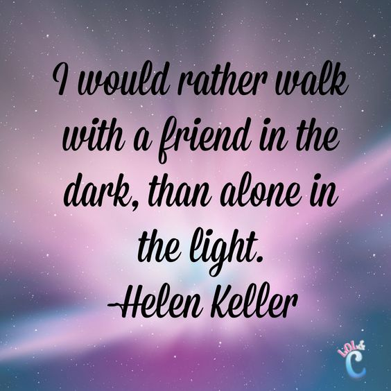 Inspiring quotes about friendship: I would rather walk with a friend in the dark, than alone in the light.―Helen Keller