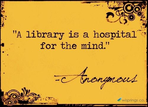 """""""A library is a hospital for the mind."""" Anonymous"""