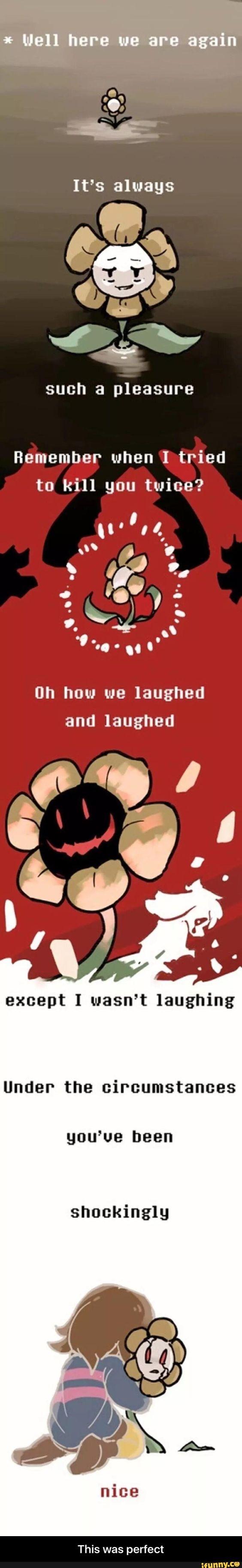 Bem, aqui estamos novamente, é sempre um prazer, lembra quando eu tentei matá-lo duas vezes? Oh como nós rimos e rimos, só que eu não estava rindo, sob as circunstâncias você foi surpreendentemente agradável