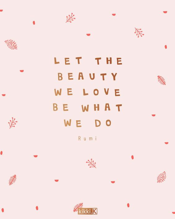 Let the beauty we love be what we do - Use this quote to remind you to stay creative and live your dreams
