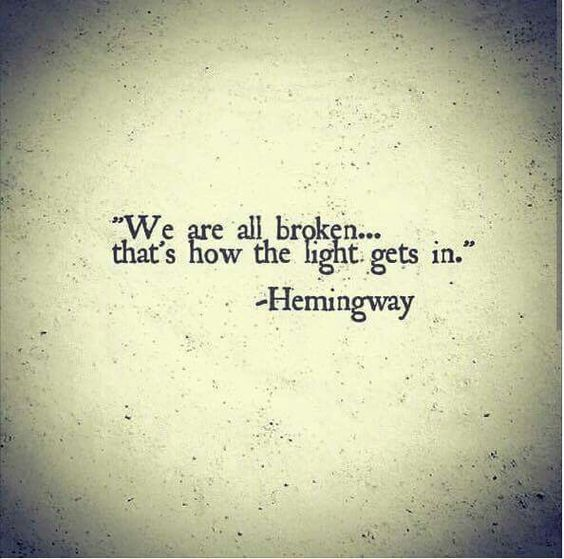 Hemingway. Maybe the only quote I could ever see myself having for a tattoo. We are all broken...that's how the light gets in.: