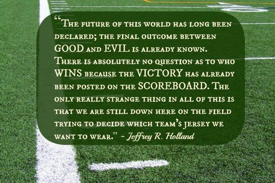 """The future of this world has long been declared; the final outcome between good and evil is already known. There is absolutely no question as to who wins because the victory has already been posted on the scoreboard. The only really strange thing in all of this is that we are still down here on the field trying to decide which team's jersey we want to wear."" Jeffrey R. Holland:"