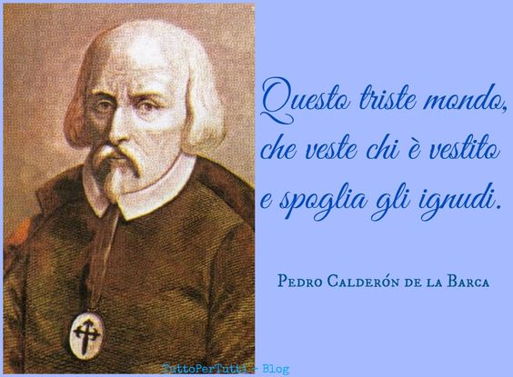 TuttoPerTutti: PEDRO CALDERÓN DE LA BARCA (Madrid, 17 gennaio 1600 – Madrid, 25 maggio 1681).......mai pensiero fu più attuale....