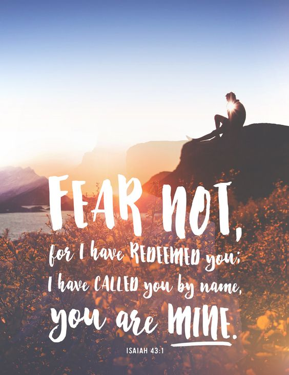 "But now thus says the LORD,he who created you, O Jacob,he who formed you, O Israel:""Fear not, for I have redeemed you;I have called you by name, you are mine.(Isaiah 43:1 ESV)"
