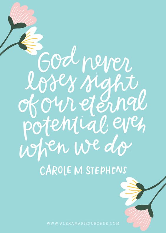 God never loses sight of our eternal potential, even when we do.  Carole M. Stephens: