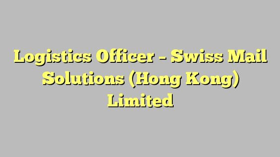 Logistics Officer  Swiss Mail Solutions Hong Kong Limited