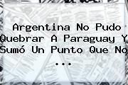 http://tecnoautos.com/wp-content/uploads/imagenes/tendencias/thumbs/argentina-no-pudo-quebrar-a-paraguay-y-sumo-un-punto-que-no.jpg Argentina. Argentina no pudo quebrar a Paraguay y sumó un punto que no ..., Enlaces, Imágenes, Videos y Tweets - http://tecnoautos.com/actualidad/argentina-argentina-no-pudo-quebrar-a-paraguay-y-sumo-un-punto-que-no/