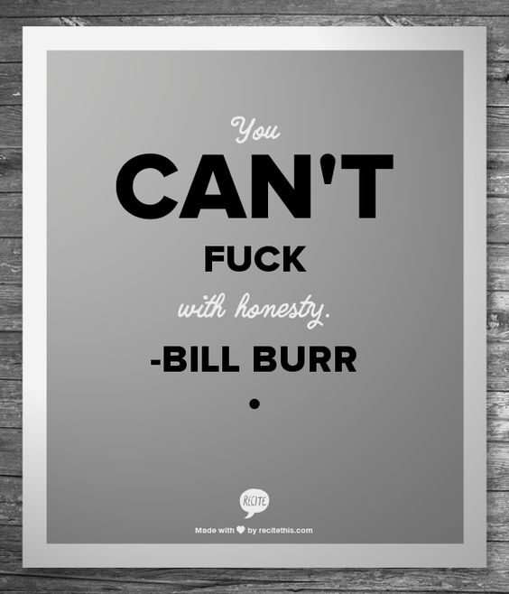 I love Bill Burr and his comedy! This quote was from his Monday Morning Podcast not too long ago.