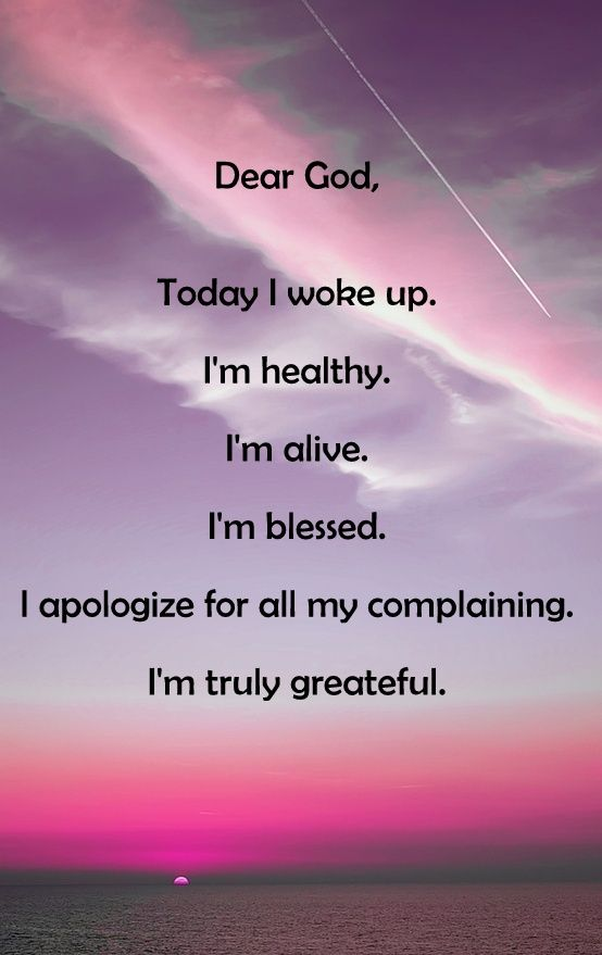 Dear God, Today I woke up. I'm healthy. I'm alive. I'm