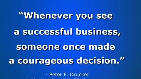 """""""Whenever you see a successful business, someone once made a courageous decision."""""""
