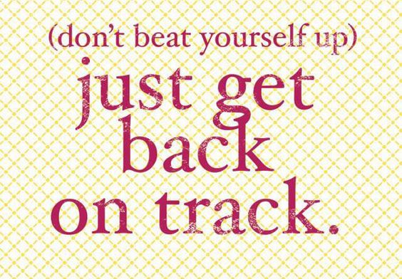 Don't beat yourself up. Just get back on track.