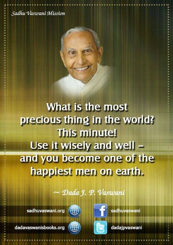 What is the most precious thing in the world? This minute! Use it wisely and well – and you become one of the happiest men on earth. - Dada J.P. Vaswani