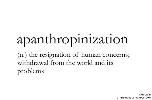 APANTHROPINIZATION (n) the resignation of human concerns; withdrawal from the world and its problems