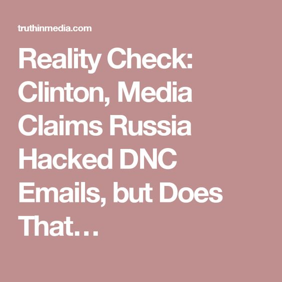 Reality Check: Clinton, Media Claims Russia Hacked DNC Emails, but Does That…