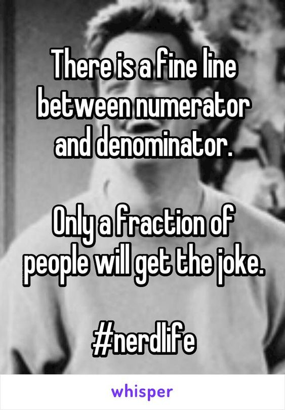 There is a fine line between numerator and denominator.  Only a fraction of people will get the joke.  #nerdlife