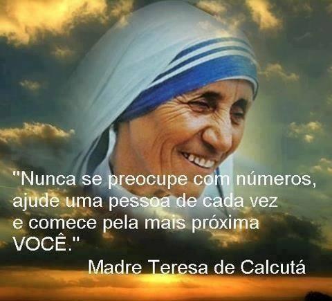 Nunca se preocupe com números, ajude uma pessoa de cada vez e comece pela mais próxima de você. Madre Teresa de Calcutá:
