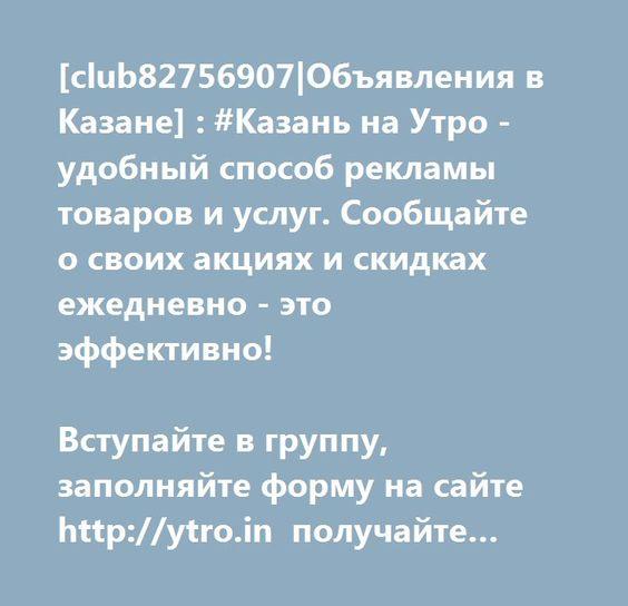 http://ytro.in  [club82756907 Объявления в Казане] : #Казань на Утро - удобный способ рекламы товаров и услуг. Сообщайте о своих акциях и скидках ежедневно - это эффективно!  Вступайте в группу, заполняйте форму на сайте http://ytro.in получайте сайт-визитку в подарок!